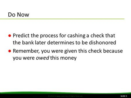 © 2014 Cengage Learning. All Rights Reserved. Do Now ●Predict the process for cashing a check that the bank later determines to be dishonored ●Remember,
