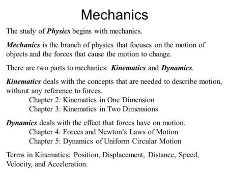Mechanics The study of Physics begins with mechanics. Mechanics is the branch of physics that focuses on the motion of objects and the forces that cause.