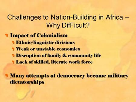 Challenges to Nation-Building in Africa – Why DifFicult? Impact of Colonialism Ethnic/linguistic divisions Weak or unstable economies Disruption of family.