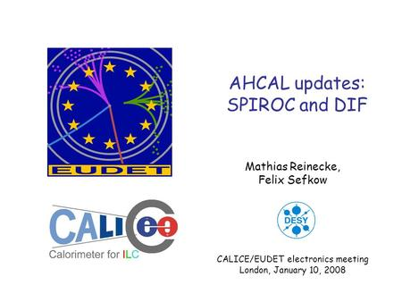 AHCAL updates: SPIROC and DIF Mathias Reinecke, Felix Sefkow CALICE/EUDET electronics meeting London, January 10, 2008.