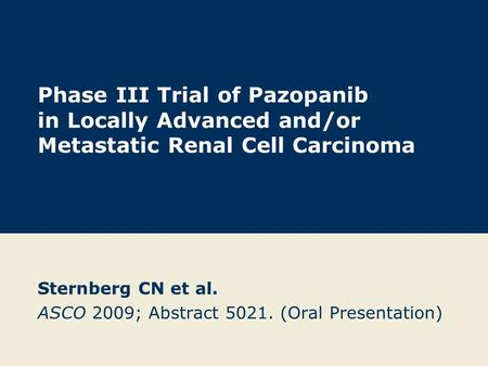 Phase III Trial of Pazopanib in Locally Advanced and/or Metastatic Renal Cell Carcinoma Sternberg CN et al. ASCO 2009; Abstract 5021. (Oral Presentation)