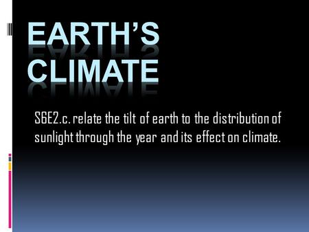 S6E2.c. relate the tilt of earth to the distribution of sunlight through the year and its effect on climate.