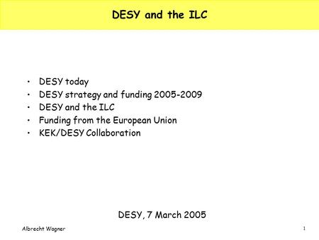 1 Albrecht Wagner DESY and the ILC DESY today DESY strategy and funding 2005-2009 DESY and the ILC Funding from the European Union KEK/DESY Collaboration.