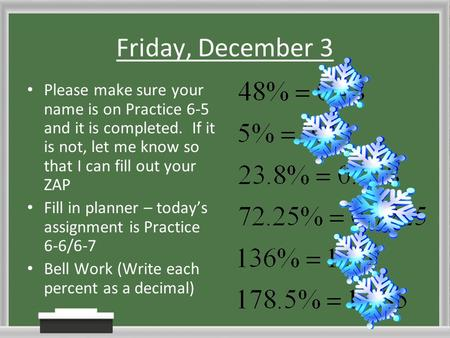 Friday, December 3 Please make sure your name is on Practice 6-5 and it is completed. If it is not, let me know so that I can fill out your ZAP Fill in.