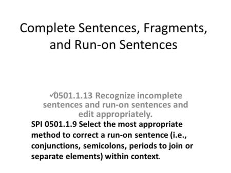 Complete Sentences, Fragments, and Run-on Sentences 0501.1.13 Recognize incomplete sentences and run-on sentences and edit appropriately. SPI 0501.1.9.