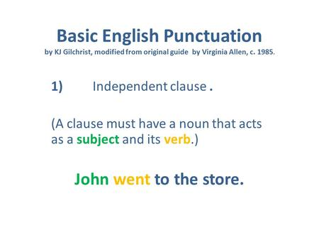Basic English Punctuation by KJ Gilchrist, modified from original guide by Virginia Allen, c. 1985. 1) Independent clause. (A clause must have a noun that.