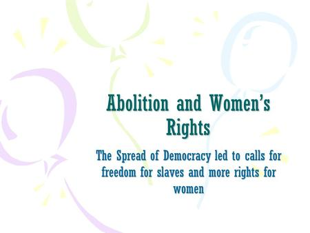 Abolition and Women's Rights The Spread of Democracy led to calls for freedom for slaves and more rights for women.