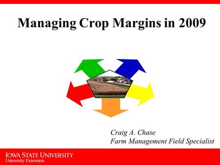 Managing Crop Margins in 2009 Craig A. Chase Farm Management Field Specialist.