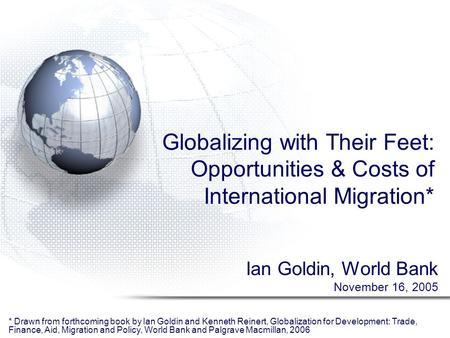 Globalizing with Their Feet: Opportunities & Costs of International Migration* Ian Goldin, World Bank November 16, 2005 * Drawn from forthcoming book by.