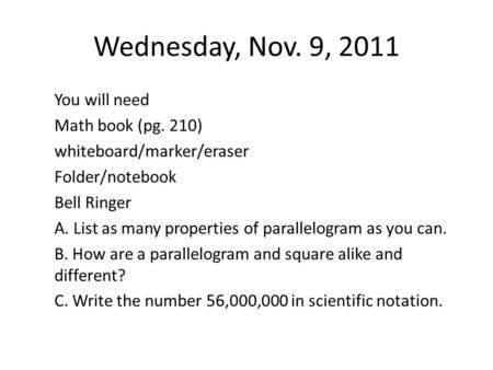 Wednesday, Nov. 9, 2011 You will need Math book (pg. 210) whiteboard/marker/eraser Folder/notebook Bell Ringer A. List as many properties of parallelogram.