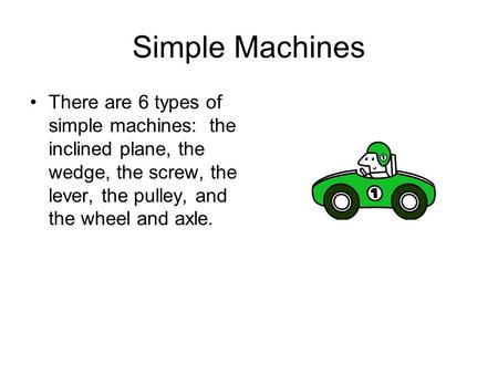 Simple Machines There are 6 types of simple machines: the inclined plane, the wedge, the screw, the lever, the pulley, and the wheel and axle.