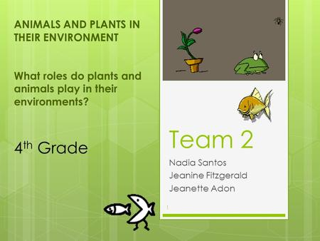 Team 2 Nadia Santos Jeanine Fitzgerald Jeanette Adon ANIMALS <strong>AND</strong> PLANTS IN THEIR ENVIRONMENT What roles do plants <strong>and</strong> animals play in their environments?