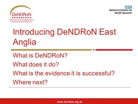 Www.dendron.org.uk Introducing DeNDRoN East Anglia What is DeNDRoN? What does it do? What is the evidence it is <strong>successful</strong>? Where next?