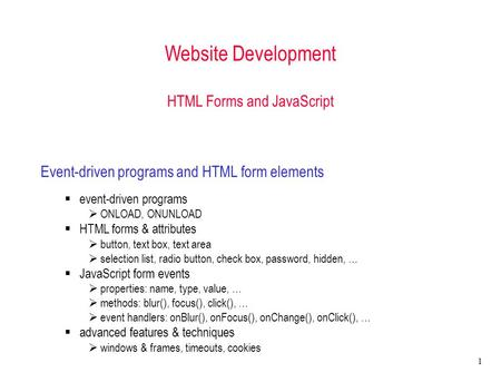 1 Website Development HTML Forms and <strong>JavaScript</strong> <strong>Event</strong>-driven programs and HTML form elements  <strong>event</strong>-driven programs  ONLOAD, ONUNLOAD  HTML forms &