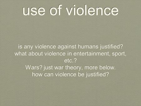 Use of violence is any violence against humans justified? what about violence in entertainment, sport, etc.? Wars? just war theory, more below. how can.