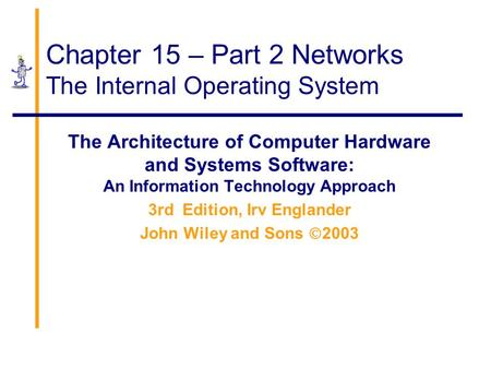 Chapter 15 – Part 2 Networks The Internal Operating System The Architecture of Computer Hardware and Systems Software: An Information Technology Approach.
