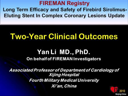 Two-Year Clinical Outcomes Yan Li MD., PhD. On behalf of FIREMAN Investigators Associated Professor of Department of Cardiology of Xijing Hospital Fourth.