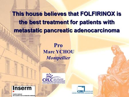 This house believes that FOLFIRINOX is the best treatment for patients with metastatic pancreatic adenocarcinoma Pro Marc YCHOU Montpellier.