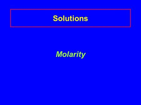 Solutions Molarity. Molarity (M) A concentration that expresses the moles of solute in 1 L of solution Molarity (M) = moles of solute 1 liter solution.