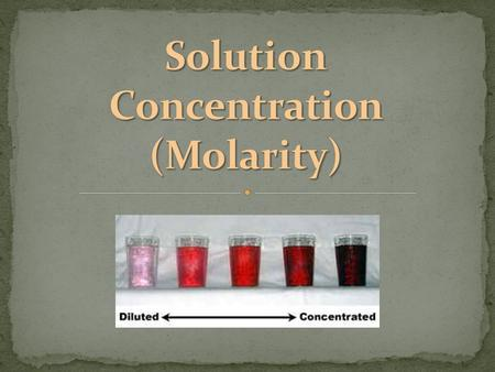 a measure of the amount of solute that is dissolved in a given quantity of solvent unit of measurement is Molarity (M) which is moles/liter can be dilute.