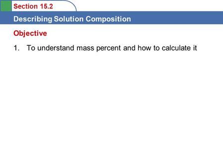 Section 15.2 Describing Solution Composition 1. To understand mass percent and how to calculate it Objective.