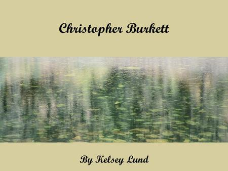 Christopher Burkett By Kelsey Lund. Christopher Burkett… Was born in the Pacific Northwest in 1951-present. His work appears in magazines, galleries,