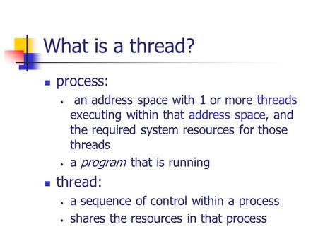 What is a thread? process: an address space with 1 or more threads executing within that address space, and the required system resources for those threads.