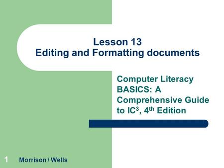 1 Lesson 13 Editing and Formatting documents Computer Literacy BASICS: A Comprehensive Guide to IC 3, 4 th Edition Morrison / Wells.