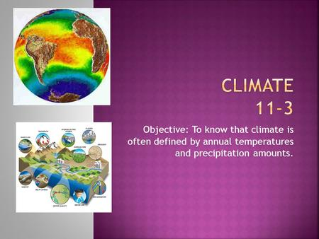 Objective: To know that climate is often defined by annual temperatures and precipitation amounts.