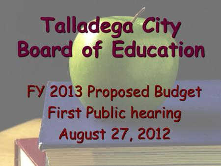 Talladega City Board of Education FY 2013 Proposed Budget First Public hearing August 27, 2012.