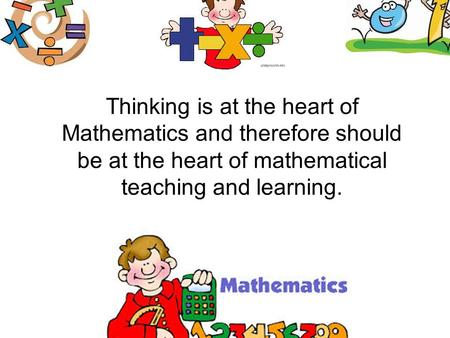 Thinking is at the heart of Mathematics and therefore should be at the heart of mathematical teaching and learning.