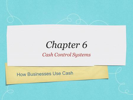 How Businesses Use Cash Chapter 6 Cash Control Systems.