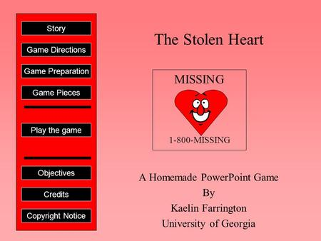 The Stolen Heart A Homemade PowerPoint Game By Kaelin Farrington University of Georgia Play the game Game Directions Story Credits Copyright Notice Game.