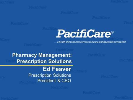 Ed Feaver Prescription Solutions President & CEO.…a health and consumer services company making people's lives better Pharmacy Management: Prescription.