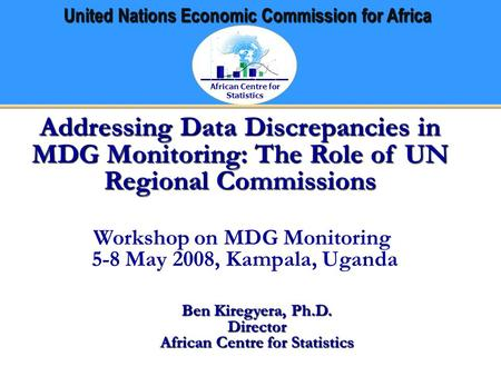 African Centre for Statistics United Nations Economic Commission for Africa Addressing Data Discrepancies in MDG Monitoring: The Role of UN Regional Commissions.