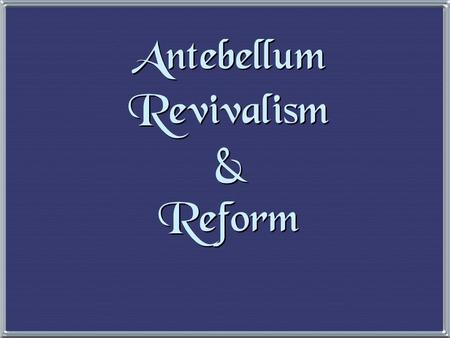 "Antebellum Revivalism & Reform 1. The Second Great Awakening 1. The Second Great Awakening ""Spiritual Reform From Within"" [Religious Revivalism] Social."