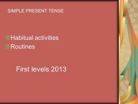 Habitual activities Routines SIMPLE PRESENT TENSE First levels 2013.