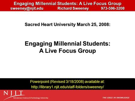 Engaging Millennial Students: A <strong>Live</strong> Focus Group Richard Sweeney 973-596-3208 Powerpoint (Revised 3/18/2008) available at:
