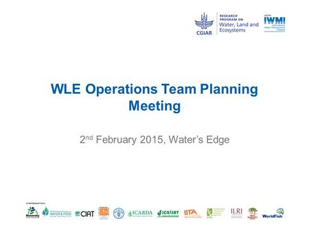 WLE Operations Team Planning Meeting 2 nd February 2015, Water's Edge.