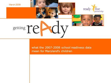 What the 2007-2008 school readiness data mean for Maryland's children March 2008.