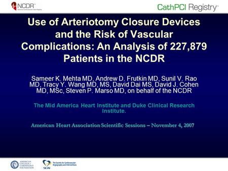Use of Arteriotomy Closure Devices and the Risk of Vascular Complications: An Analysis of 227,879 Patients in the NCDR Sameer K. Mehta MD, Andrew D. Frutkin.