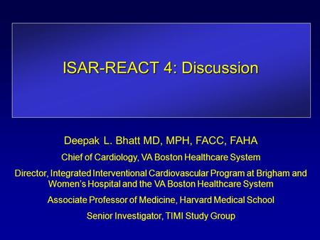 ISAR-REACT 4: Discussion Deepak L. Bhatt MD, MPH, FACC, FAHA Chief of Cardiology, VA Boston Healthcare System Director, Integrated Interventional Cardiovascular.
