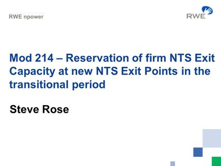 Mod 214 – Reservation of firm NTS Exit Capacity at new NTS Exit Points in the transitional period Steve Rose.
