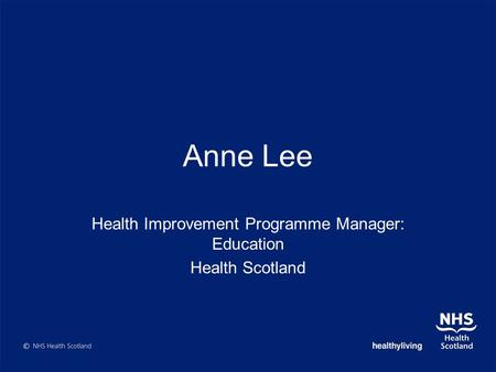 Anne Lee Health Improvement Programme Manager: Education Health Scotland.