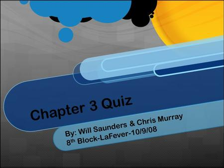 Chapter 3 Quiz By: Will Saunders & Chris Murray 8 th Block-LaFever-10/9/08.