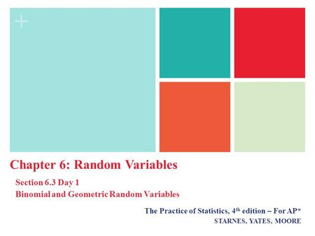 + The Practice of Statistics, 4 th edition – For AP* STARNES, YATES, MOORE Chapter 6: Random Variables Section 6.3 <strong>Day</strong> 1 Binomial and Geometric Random.