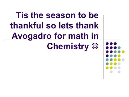 Tis the season to be thankful so lets thank Avogadro for math in Chemistry.