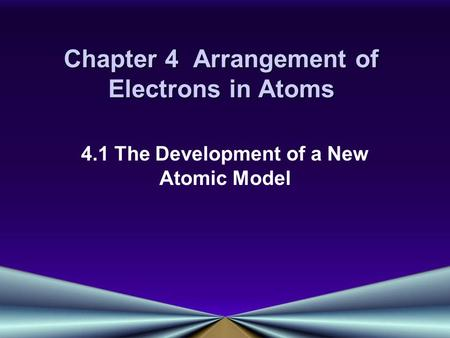 Chapter 4 Arrangement of Electrons in Atoms 4.1 The Development of a New Atomic Model.