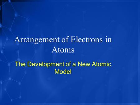 Arrangement of Electrons in Atoms The Development of a New Atomic Model.