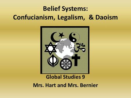 Belief Systems: Confucianism, Legalism, & Daoism Global Studies 9 Mrs. Hart and Mrs. Bernier.